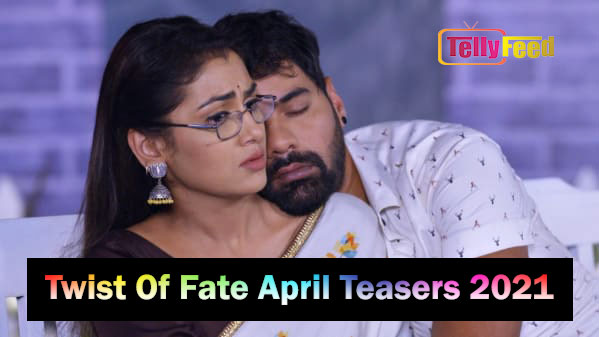 Twist Of Fate April Teasers 2021