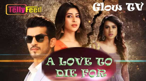A Love To Die For Glow Tv Full story, Casts, Plot Summary, Teasers